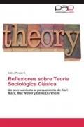 Reflexiones sobre teoría sociológica clásica. Una aproximación al pensamiento de Karl Marx, Max Weber y Emile Durkheim.