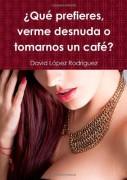 ¿QUE PREFIERES, VERME DESNUDA O TOMARNOS UN CAFÉ?